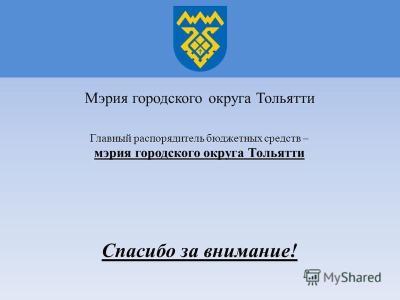 Главный распорядитель бюджетных средств – мэрия городского округа Тольятти Мэрия городского округа Тольятти Спасибо за внимание!