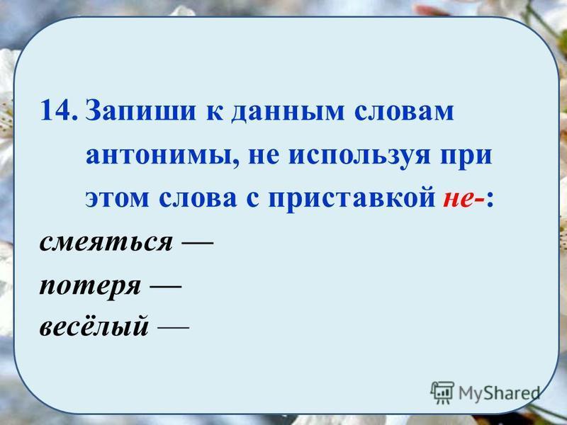 14. Запиши к данным словам антонимы, не используя при этом слова с приставкой не-: смеяться потеря весёлый