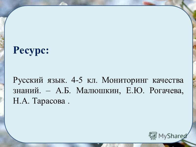 Ресурс: Русский язык. 4-5 кл. Мониторинг качества знаний. – А.Б. Малюшкин, Е.Ю. Рогачева, Н.А. Тарасова.