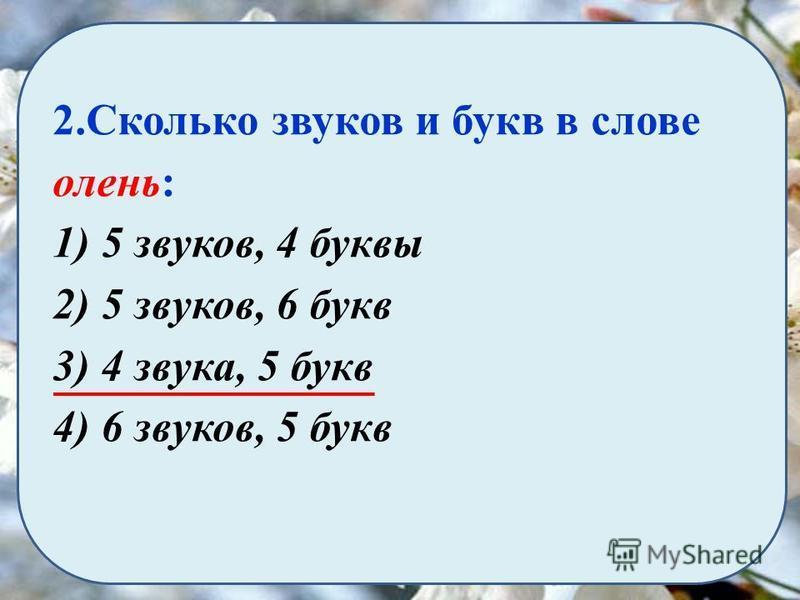 2. Сколько звуков и букв в слове олень: 1) 5 звуков, 4 буквы 2) 5 звуков, 6 букв 3) 4 звука, 5 букв 4) 6 звуков, 5 букв