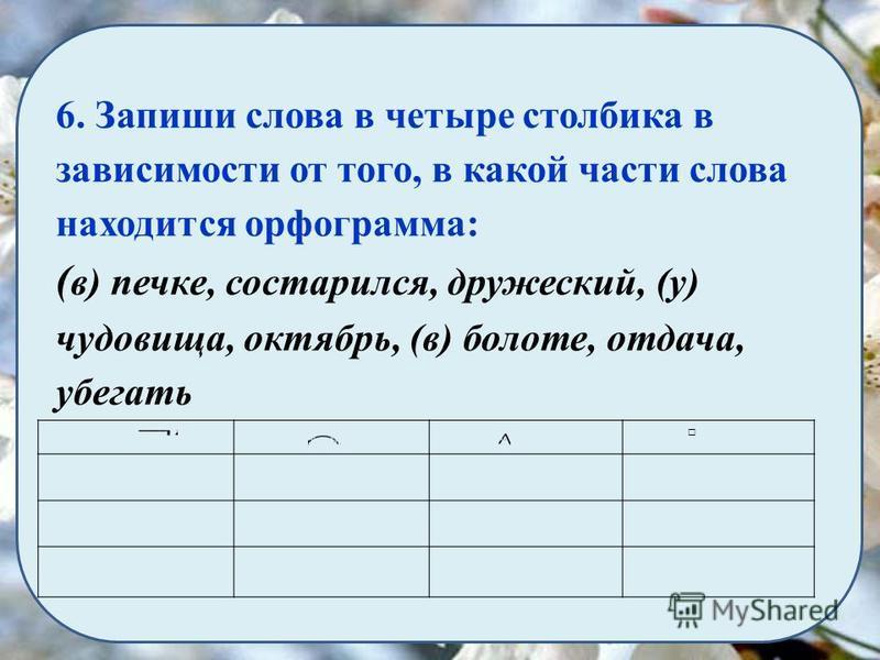 6. Запиши слова в четыре столбика в зависимости от того, в какой части слова находится орфограмма: ( в) печке, состарился, дружеский, (у) чудовища, октябрь, (в) болоте, отдача, убегать