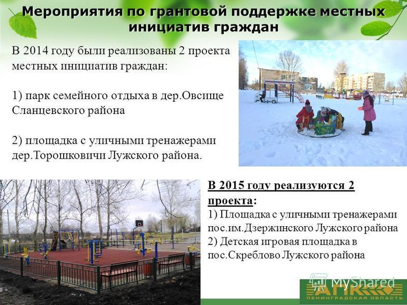 В 2014 году были реализованы 2 проекта местных инициатив граждан: 1) парк семейного отдыха в дер.Овсище Сланцевского района 2) площадка с уличными тренажерами дер.Торошковичи Лужского района. В 2015 году реализуются 2 проекта: 1) Площадка с уличными