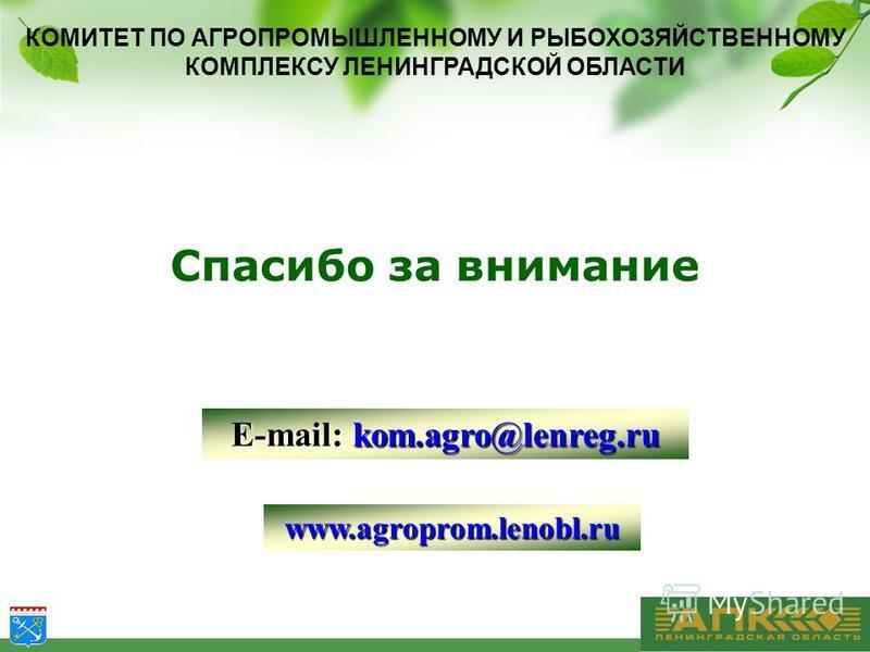 КОМИТЕТ ПО АГРОПРОМЫШЛЕННОМУ И РЫБОХОЗЯЙСТВЕННОМУ КОМПЛЕКСУ ЛЕНИНГРАДСКОЙ ОБЛАСТИ www.agroprom.lenobl.ru E-mail: kom.agro@lenreg.ru Спасибо за внимание