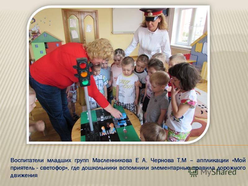 Воспитатели младших групп Масленникова Е А. Чернова Т.М – аппликации «Мой приятель - светофор», где дошкольники вспомнили элементарные правила дорожного движения