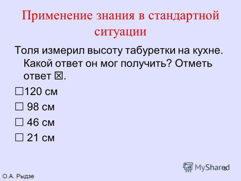 6 Применение знания в стандартной ситуации Толя измерил высоту табуретки на кухне. Какой ответ он мог получить? Отметь ответ. 120 см 98 см 46 см 21 см О.А. Рыдзе