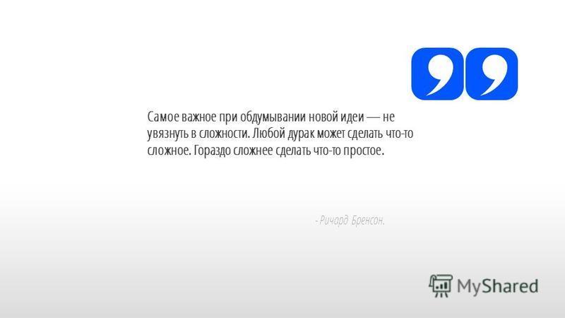 Slide GO.ru Самое важное при обдумывании новой идеи не увязнуть в сложности. Любой дурак может сделать что-то сложное. Гораздо сложнее сделать что-то простое. - Ричард Бренсон.