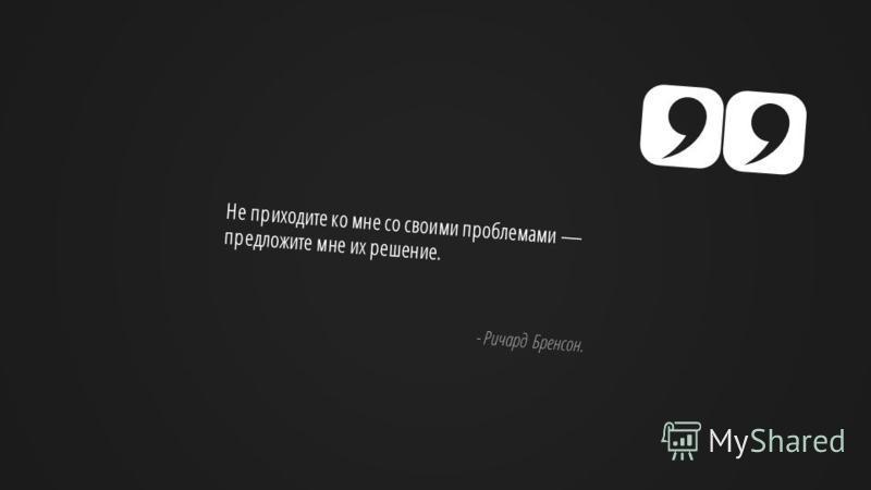 Slide GO.ru Не приходите ко мне со своими проблемами предложите мне их решение. - Ричард Бренсон.