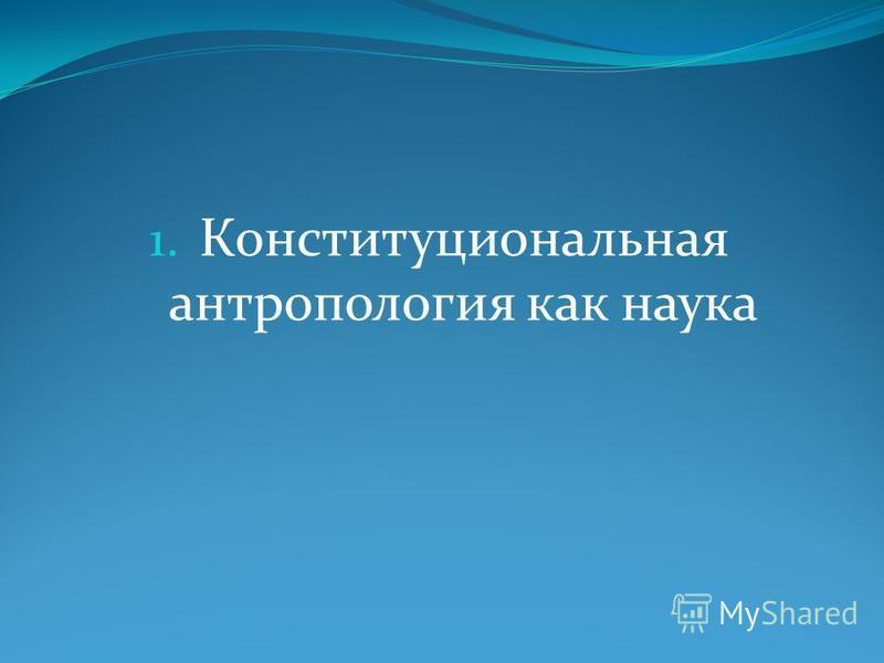 1. Конституциональная антропология как наука
