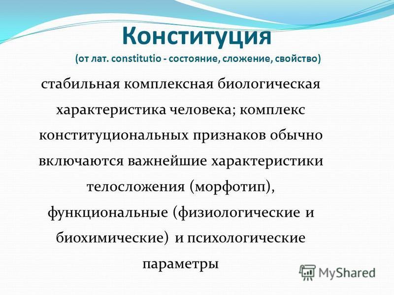 Конституция (от лат. constitutio - состояние, сложение, свойство) стабильная комплексная биологическая характеристика человека; комплекс конституциональных признаков обычно включаются важнейшие характеристики телосложения (морфотип), функциональные (