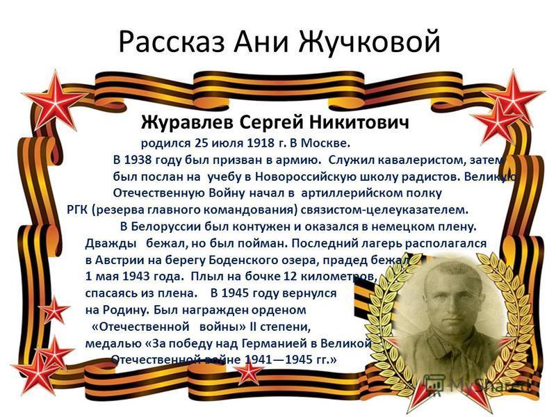 Рассказ Ани Жучковой Журавлев Сергей Никитович родился 25 июля 1918 г. В Москве. В 1938 году был призван в армию. Служил кавалеристом, затем был послан на учебу в Новороссийскую школу радистов. Великую Отечественную Войну начал в артиллерийском полку