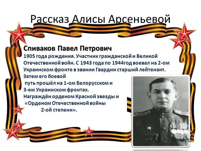 Рассказ Алисы Арсеньевой Спиваков Павел Петрович 1905 года рождения. Участник гражданской и Великой Отечественной войн. С 1943 года по 1944 год воевал на 2-ом Украинском фронте в звании Гвардии старший лейтенант. Затем его боевой путь прошёл на 1-ом