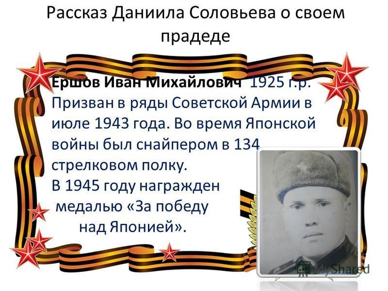 Рассказ Даниила Соловьева о своем прадеде Ершов Иван Михайлович 1925 г.р. Призван в ряды Советской Армии в июле 1943 года. Во время Японской войны был снайпером в 134 стрелковом полку. В 1945 году награжден медалью «За победу над Японией».