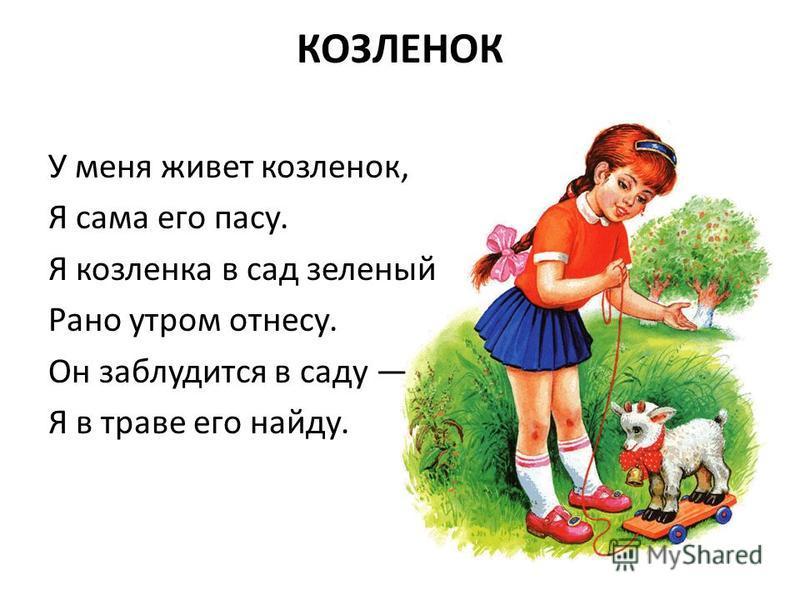 КОЗЛЕНОК У меня живет козленок, Я сама его пасу. Я козленка в сад зеленый Рано утром отнесу. Он заблудится в саду Я в траве его найду.