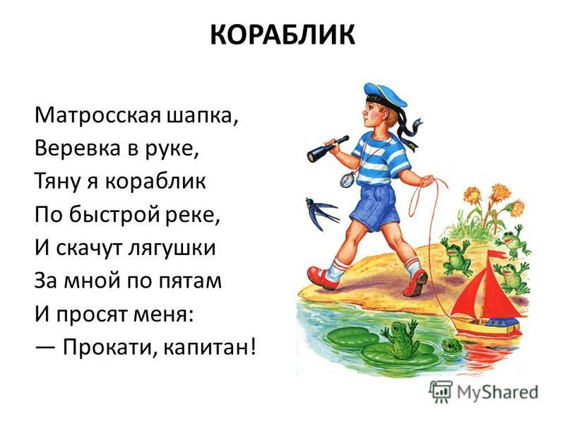 КОРАБЛИК Матросская шапка, Веревка в руке, Тяну я кораблик По быстрой реке, И скачут лягушки За мной по пятам И просят меня: Прокати, капитан!