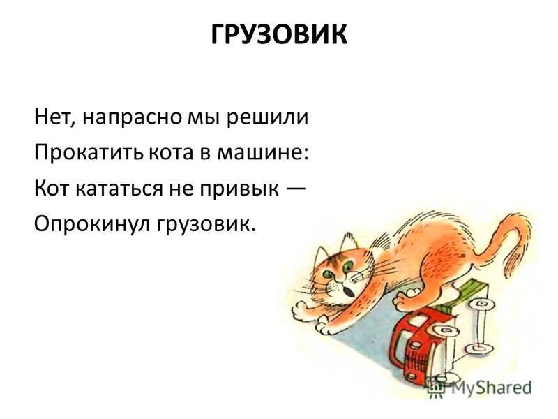 ГРУЗОВИК Нет, напрасно мы решили Прокатить кота в машине: Кот кататься не привык Опрокинул грузовик.