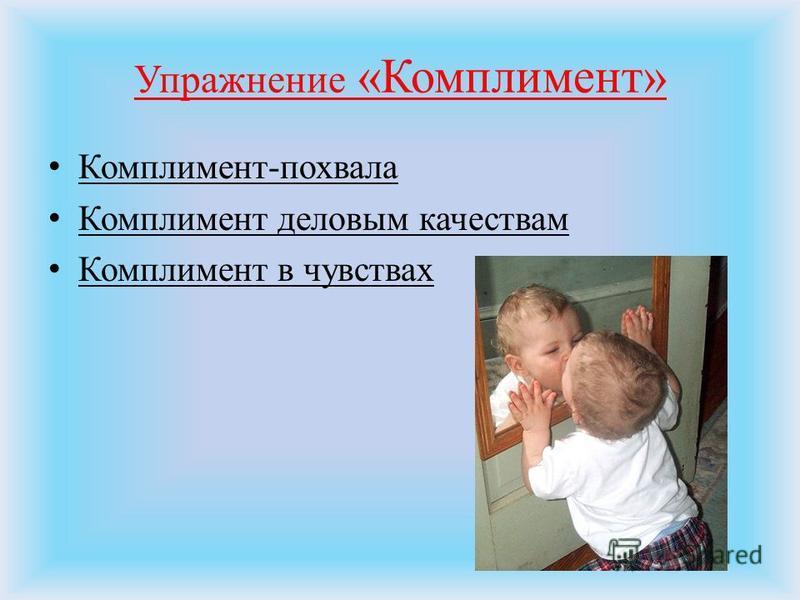 Упражнение «Комплимент» Комплимент-похвала Комплимент деловым качествам Комплимент в чувствах