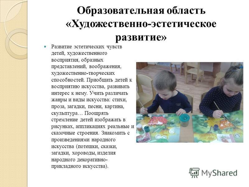 Образовательная область «Художественно-эстетическое развитие» Развитие эстетических чувств детей, художественного восприятия, образных представлений, воображения, художественно-творческих способностей. Приобщать детей к восприятию искусства, развиват