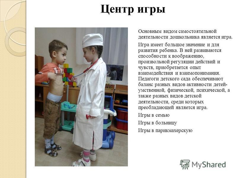Центр игры Основным видом самостоятельной деятельности дошкольника является игра. Игра имеет большое значение и для развития ребенка. В ней развиваются способности к воображению, произвольной регуляции действий и чувств, приобретается опыт взаимодейс