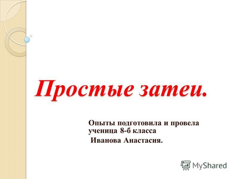 Простые затеи. Опыты подготовила и провела ученица 8-б класса Иванова Анастасия.