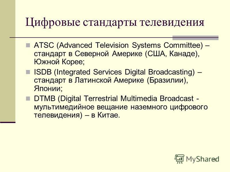10 Цифровые стандарты телевидения ATSC (Advanced Television Systems Committee) – стандарт в Северной Америке (США, Канаде), Южной Корее; ISDB (Integrated Services Digital Broadcasting) – стандарт в Латинской Америке (Бразилии), Японии; DTMB (Digital