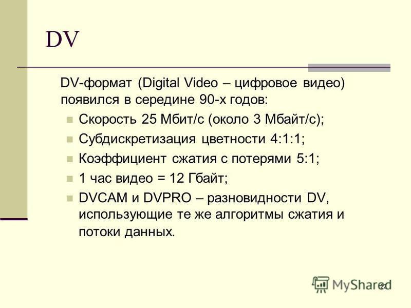 22 DV DV-формат (Digital Video – цифровое видео) появился в середине 90-х годов: Скорость 25 Мбит/с (около 3 Мбайт/с); Субдискретизация цветности 4:1:1; Коэффициент сжатия с потерями 5:1; 1 час видео = 12 Гбайт; DVCAM и DVPRO – разновидности DV, испо