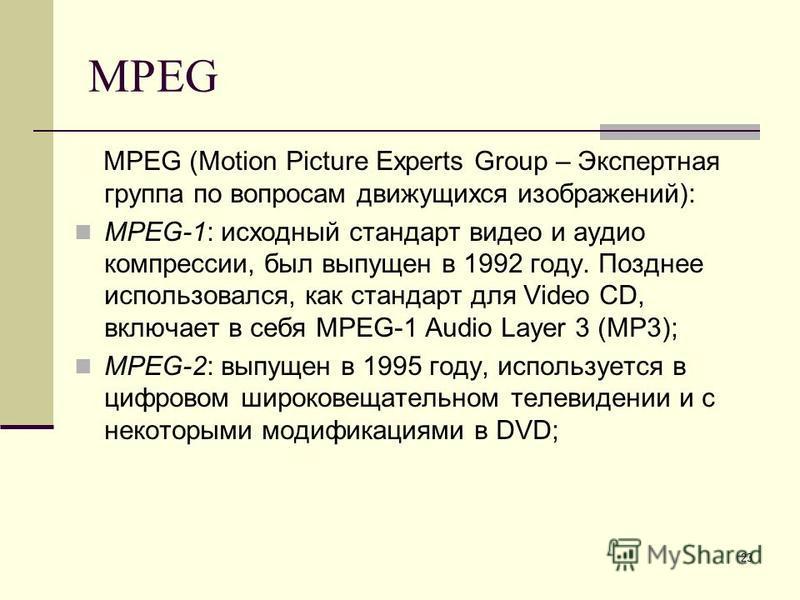 23 MPEG MPEG (Motion Picture Experts Group – Экспертная группа по вопросам движущихся изображений): MPEG-1: исходный стандарт видео и аудио компрессии, был выпущен в 1992 году. Позднее использовался, как стандарт для Video CD, включает в себя MPEG-1