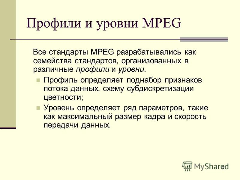 24 Профили и уровни MPEG Все стандарты MPEG разрабатывались как семейства стандартов, организованных в различные профили и уровни. Профиль определяет поднабор признаков потока данных, схему субдискретизации цветности; Уровень определяет ряд параметро