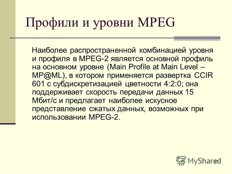 27 Профили и уровни MPEG Наиболее распространенной комбинацией уровня и профиля в MPEG-2 является основной профиль на основном уровне (Main Profile at Main Level – MP@ML), в котором применяется развертка CCIR 601 с субдискретизацией цветности 4:2:0;
