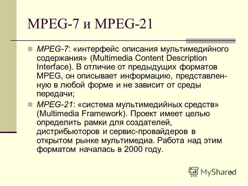 30 MPEG-7 и MPEG-21 MPEG-7: «интерфейс описания мультимедийного содержания» (Multimedia Content Description Interface). В отличие от предыдущих форматов MPEG, он описывает информацию, представленную в любой форме и не зависит от среды передачи; MPEG-