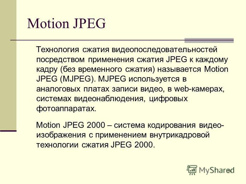 34 Motion JPEG Технология сжатия видеопоследовательностей посредством применения сжатия JPEG к каждому кадру (без временного сжатия) называется Motion JPEG (MJPEG). MJPEG используется в аналоговых платах записи видео, в web-камерах, системах видеонаб