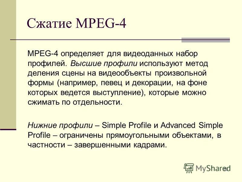 52 Сжатие MPEG-4 MPEG-4 определяет для видеоданных набор профилей. Высшие профили используют метод деления сцены на видеообъекты произвольной формы (например, певец и декорации, на фоне которых ведется выступление), которые можно сжимать по отдельнос