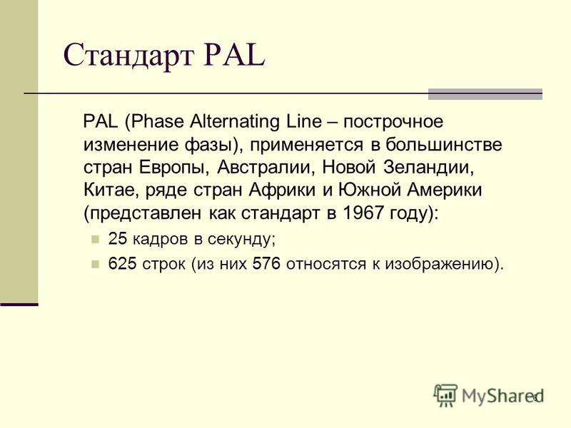 6 Стандарт PAL PAL (Phase Alternating Line – построчное изменение фазы), применяется в большинстве стран Европы, Австралии, Новой Зеландии, Китае, ряде стран Африки и Южной Америки (представлен как стандарт в 1967 году): 25 кадров в секунду; 625 стро