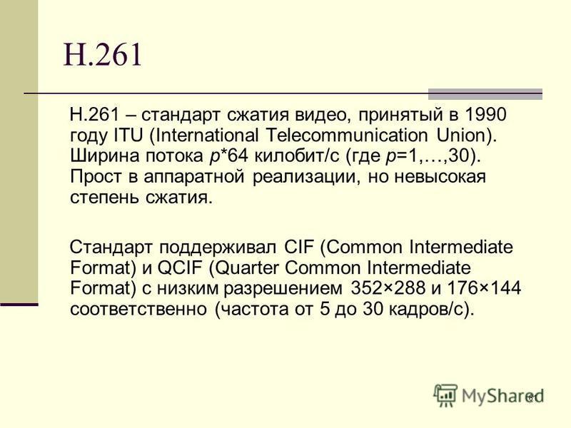 61 H.261 H.261 – стандарт сжатия видео, принятый в 1990 году ITU (International Telecommunication Union). Ширина потока p*64 килобит/с (где p=1,…,30). Прост в аппаратной реализации, но невысокая степень сжатия. Стандарт поддерживал CIF (Common Interm