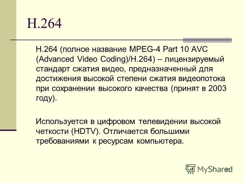 63 H.264 H.264 (полное название MPEG-4 Part 10 AVC (Advanced Video Coding)/H.264) – лицензируемый стандарт сжатия видео, предназначенный для достижения высокой степени сжатия видеопотока при сохранении высокого качества (принят в 2003 году). Использу