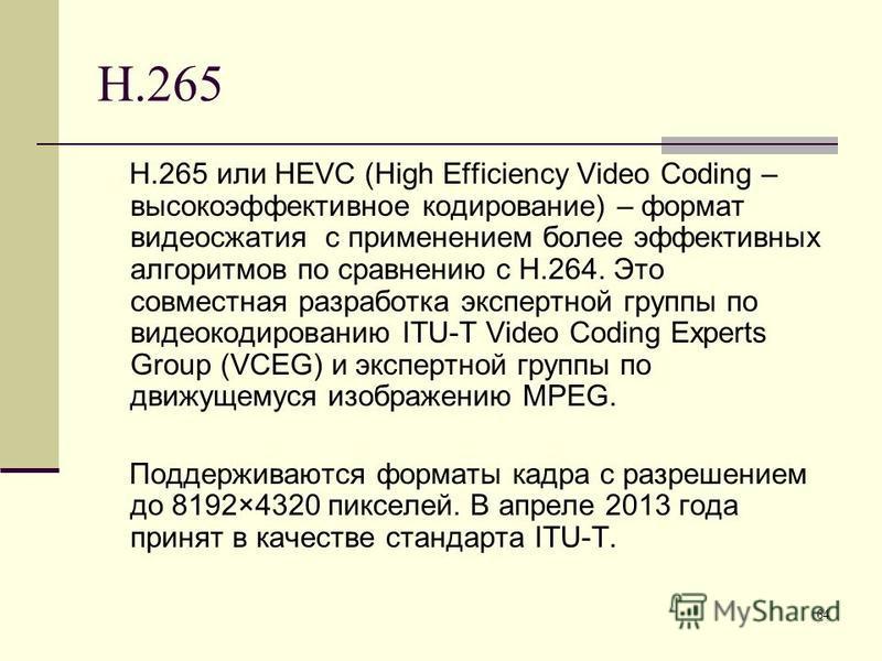 64 H.265 H.265 или HEVC (High Efficiency Video Coding – высокоэффективное кодирование) – формат видеосжатия с применением более эффективных алгоритмов по сравнению с H.264. Это совместная разработка экспертной группы по видеокодированию ITU-T Video C
