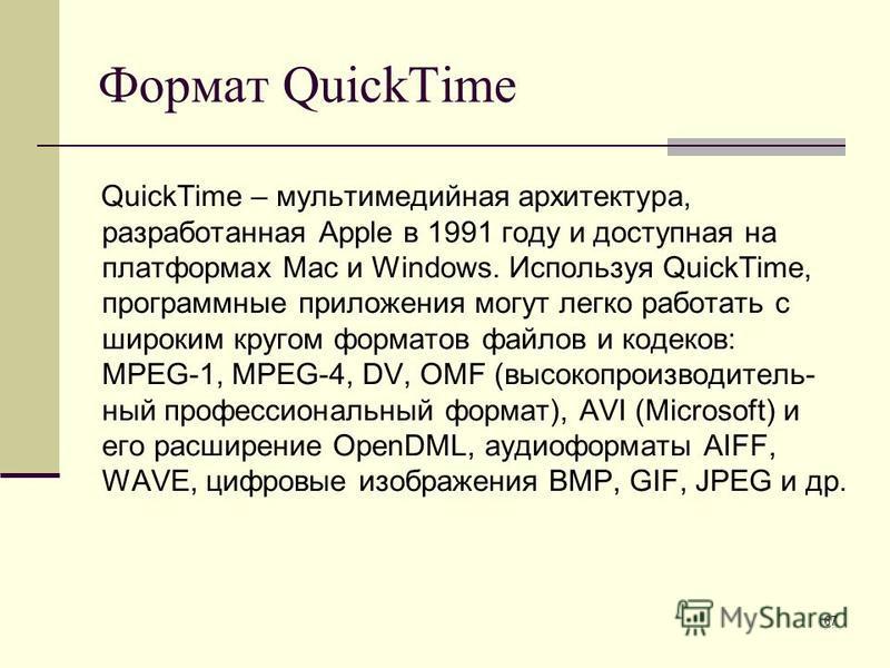 67 Формат QuickTime QuickTime – мультимедийная архитектура, разработанная Apple в 1991 году и доступная на платформах Mac и Windows. Используя QuickTime, программные приложения могут легко работать с широким кругом форматов файлов и кодеков: MPEG-1,