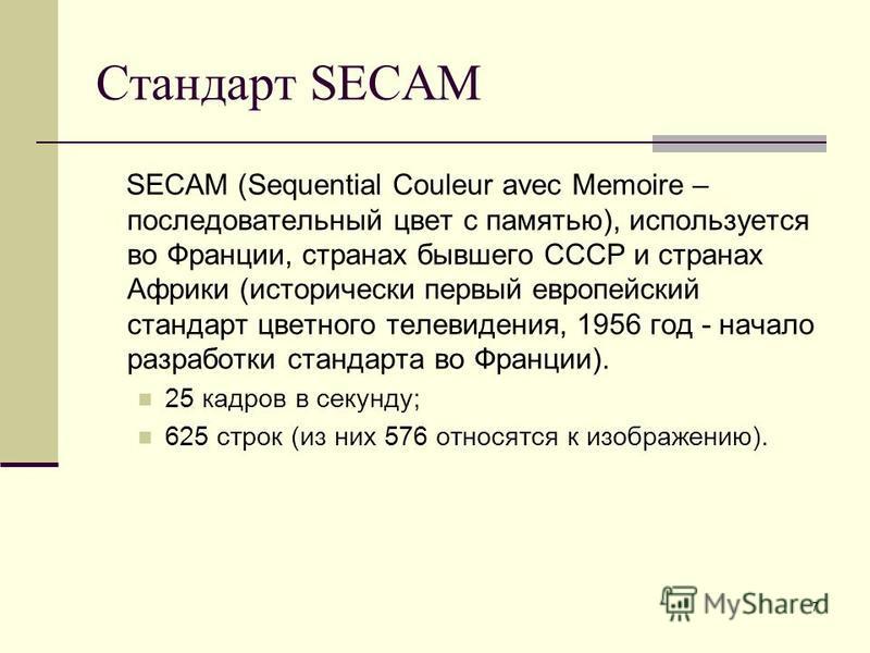 7 Стандарт SECAM SECAM (Sequential Couleur avec Memoire – последовательный цвет с памятью), используется во Франции, странах бывшего СССР и странах Африки (исторически первый европейский стандарт цветного телевидения, 1956 год - начало разработки ста