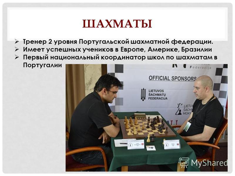 ШАХМАТЫ Тренер 2 уровня Португальской шахматной федерации. Имеет успешных учеников в Европе, Америке, Бразилии Первый национальный координатор школ по шахматам в Португалии