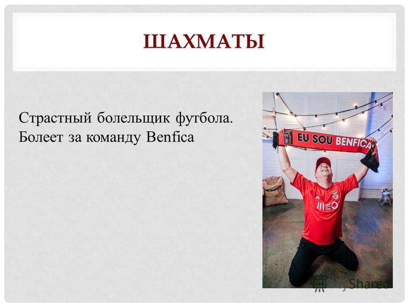 ШАХМАТЫ Страстный болельщик футбола. Болеет за команду Benfica