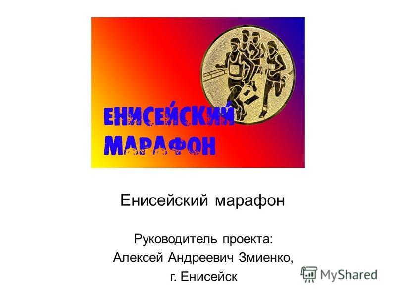Енисейский марафон Руководитель проекта: Алексей Андреевич Змиенко, г. Енисейск