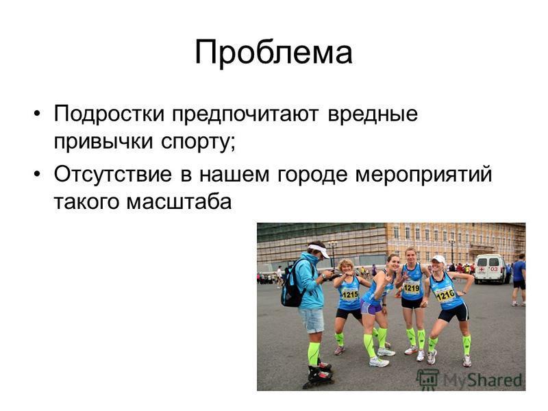 Проблема Подростки предпочитают вредные привычки спорту; Отсутствие в нашем городе мероприятий такого масштаба