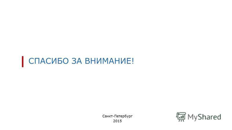 СПАСИБО ЗА ВНИМАНИЕ! Санкт-Петербург 2015