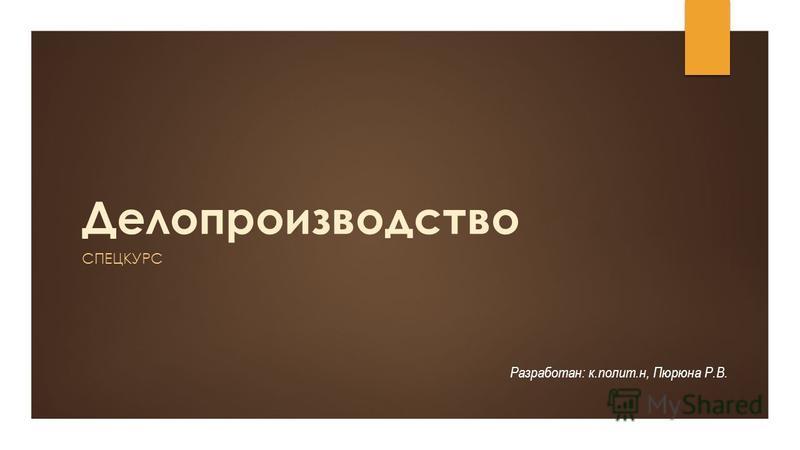 Делопроизводство СПЕЦКУРС Разработан: к.полит.н, Пюрюна Р.В.