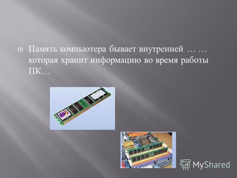 Память компьютера бывает внутренней … … которая хранит информацию во время работы ПК …