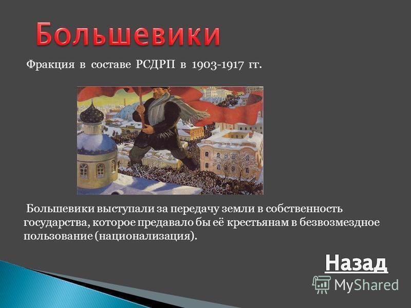 Фракция в составе РСДРП в 1903-1917 гг. Большевики выступали за передачу земли в собственность государства, которое предавало бы её крестьянам в безвозмездное пользование (национализация).