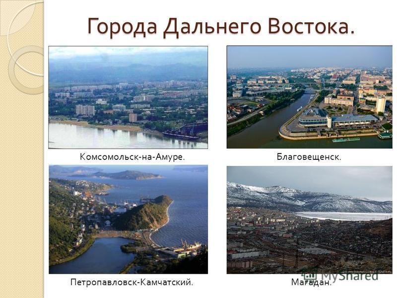 Города Дальнего Востока. Комсомольск - на - Амуре. Петропавловск - Камчатский. Благовещенск. Магадан.