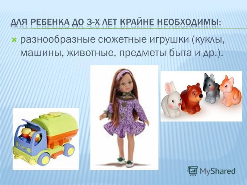 разнообразные сюжетные игрушки (куклы, машины, животные, предметы быта и др.).