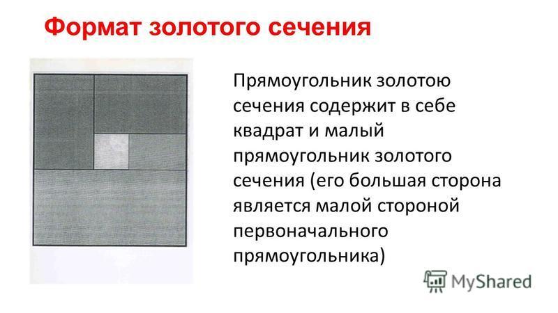 Формат золотого сечения Прямоугольник золотою сечения содержит в себе квадрат и малый прямоугольник золотого сечения (его большая сторона является малой стороной первоначального прямоугольника)
