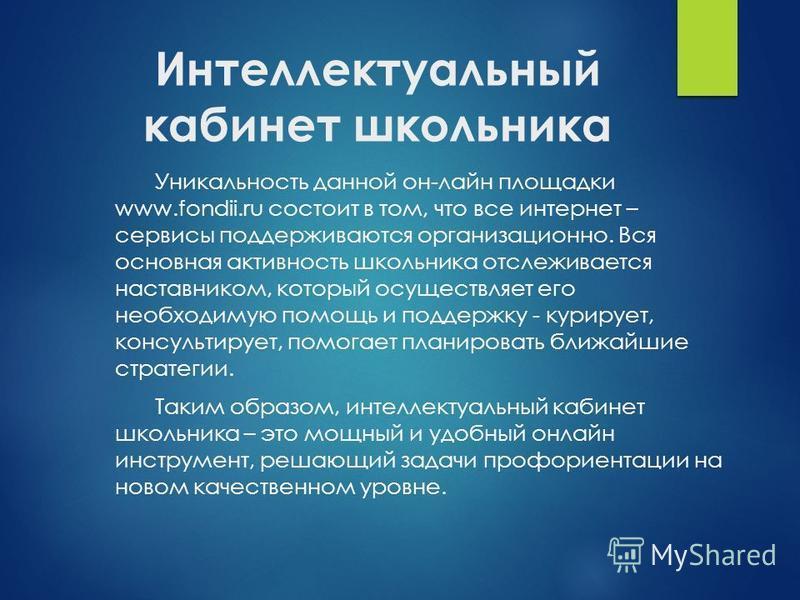 Интеллектуальный кабинет школьника Уникальность данной он-лайн площадки www.fondii.ru состоит в том, что все интернет – сервисы поддерживаются организационно. Вся основная активность школьника отслеживается наставником, который осуществляет его необх