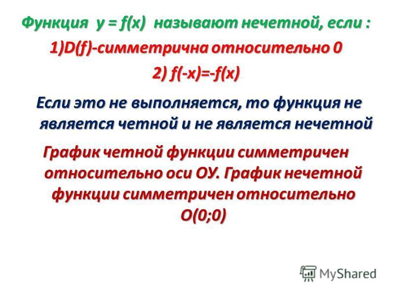 Функция у = f(х) называют нечетной, если : 1)D(f)-симметрична относительно 0 2) f(-x)=-f(x) График четной функции симметричен относительно оси ОУ. График нечетной функции симметричен относительно О(0;0) Если это не выполняется, то функция не является
